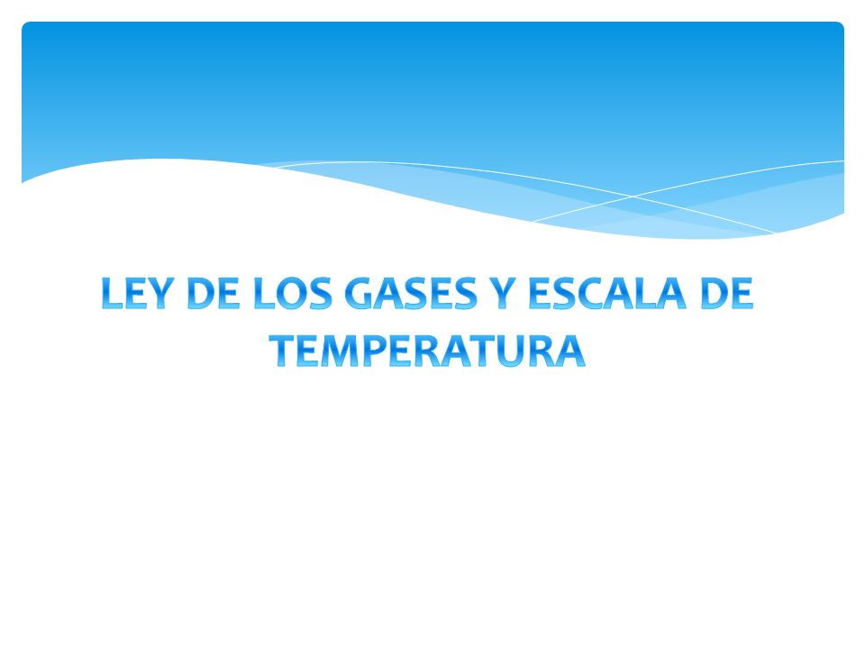LEY DE LOS GASES Y ESCALA DE TEMPERATURA