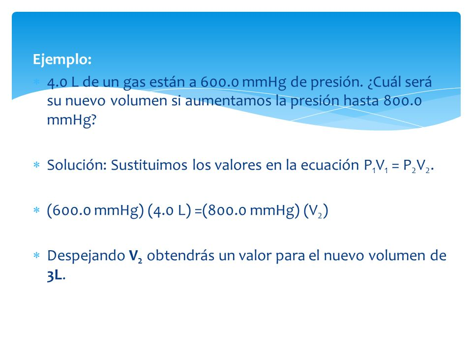 Ejemplo: 4.0 L de un gas están a 600.0 mmHg de presión. ¿Cuál será su nuevo volumen si aumentamos la presión hasta 800.0 mmHg