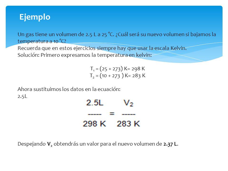 Ejemplo Un gas tiene un volumen de 2.5 L a 25 °C. ¿Cuál será su nuevo volumen si bajamos la temperatura a 10 °C