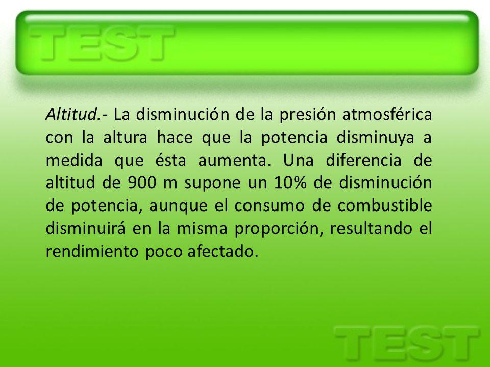 Altitud.- La disminución de la presión atmosférica con la altura hace que la potencia disminuya a medida que ésta aumenta.
