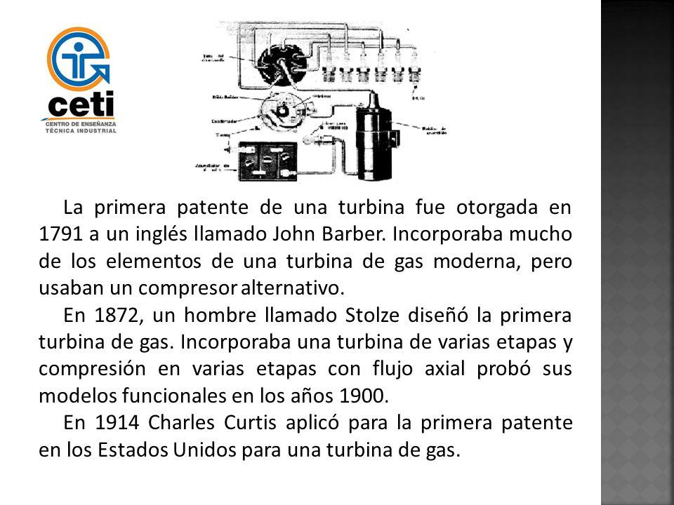 La primera patente de una turbina fue otorgada en 1791 a un inglés llamado John Barber. Incorporaba mucho de los elementos de una turbina de gas moderna, pero usaban un compresor alternativo.