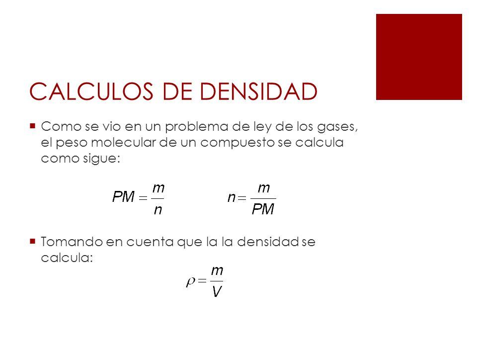 CALCULOS DE DENSIDAD Como se vio en un problema de ley de los gases, el peso molecular de un compuesto se calcula como sigue: