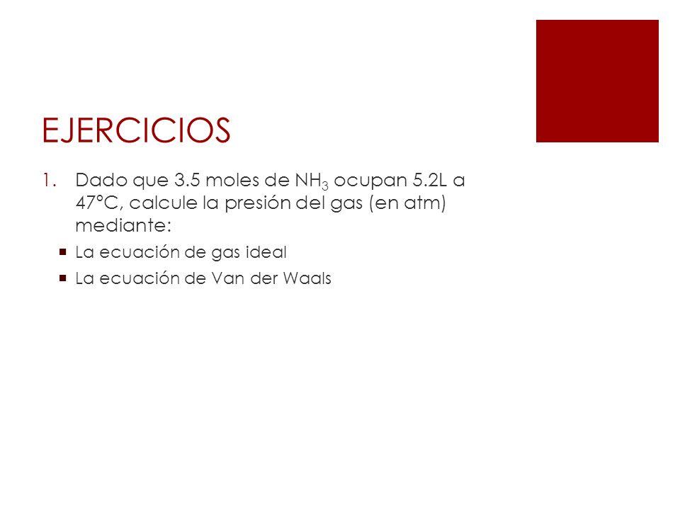 EJERCICIOS Dado que 3.5 moles de NH3 ocupan 5.2L a 47ºC, calcule la presión del gas (en atm) mediante: