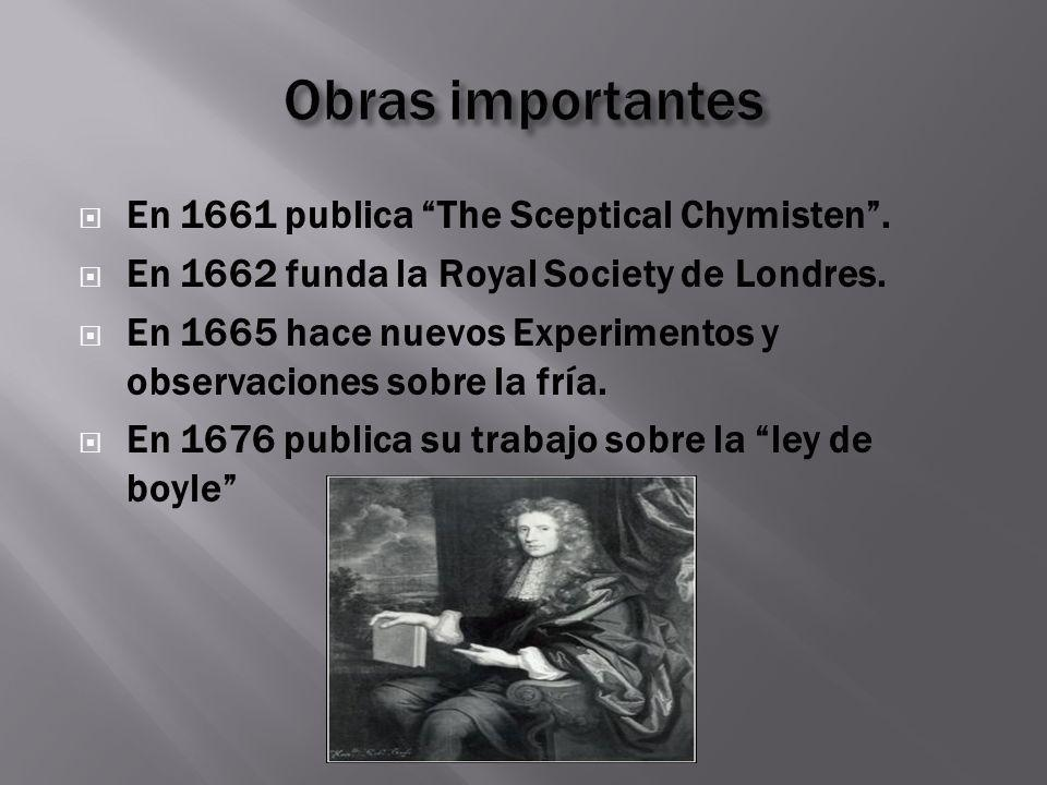 Obras importantes En 1661 publica The Sceptical Chymisten .