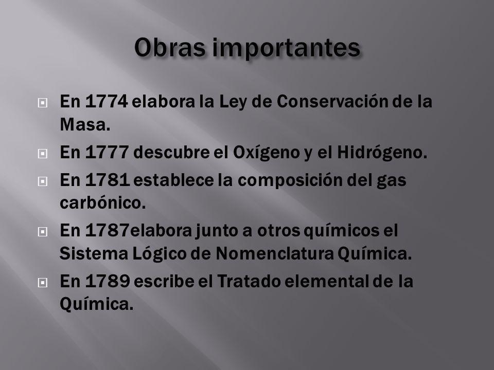 Obras importantes En 1774 elabora la Ley de Conservación de la Masa.