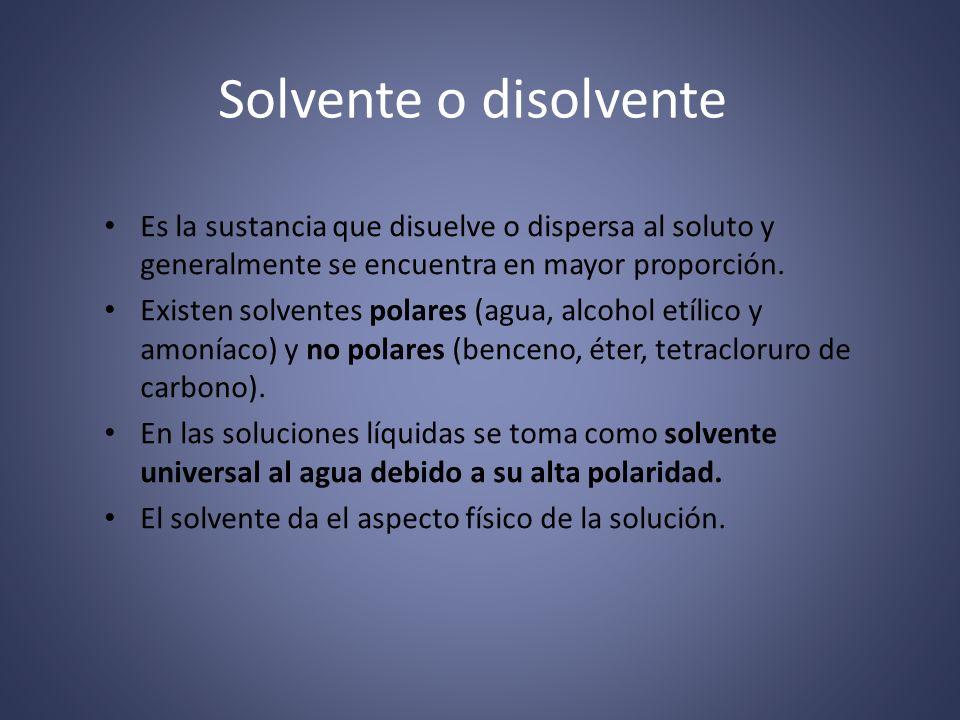 Solvente o disolvente Es la sustancia que disuelve o dispersa al soluto y generalmente se encuentra en mayor proporción.