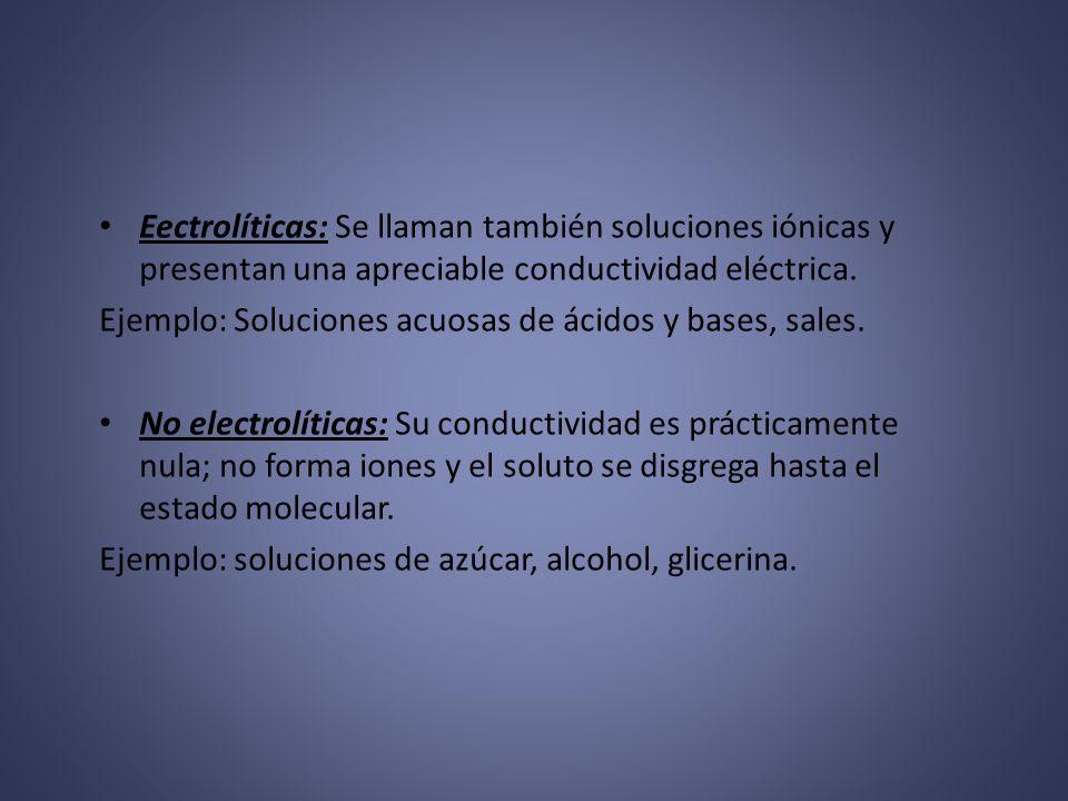Eectrolíticas: Se llaman también soluciones iónicas y presentan una apreciable conductividad eléctrica.
