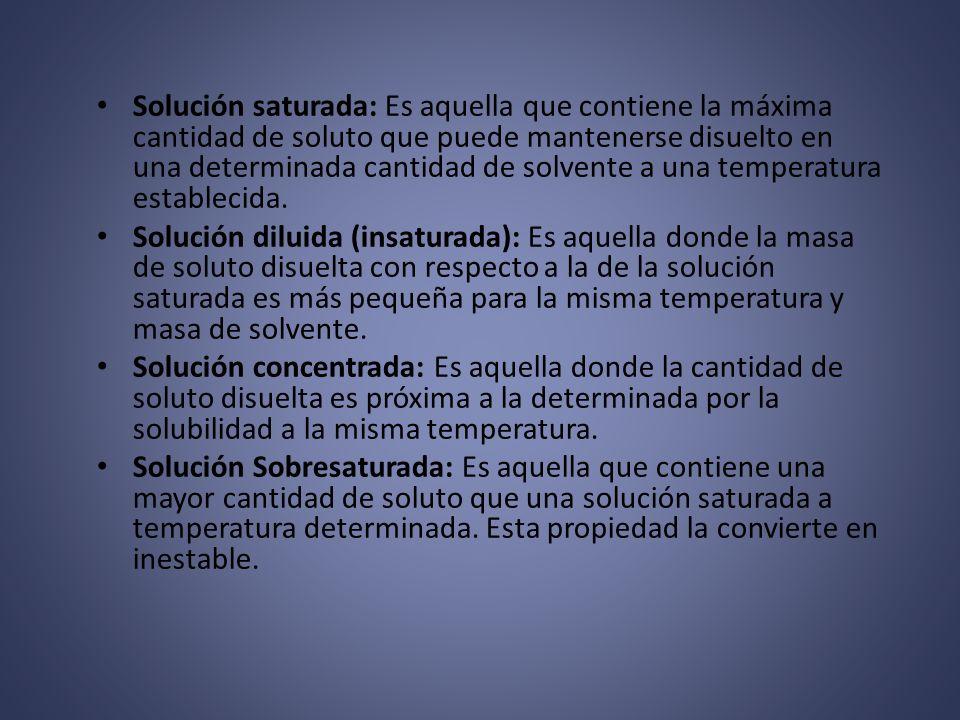 Solución saturada: Es aquella que contiene la máxima cantidad de soluto que puede mantenerse disuelto en una determinada cantidad de solvente a una temperatura establecida.
