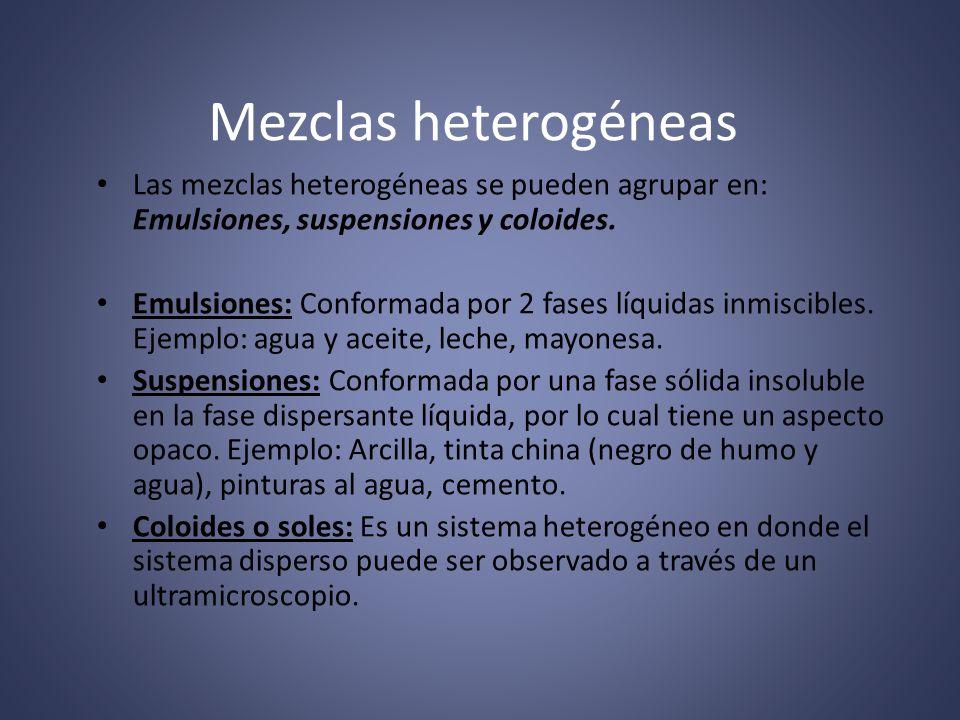 Mezclas heterogéneas Las mezclas heterogéneas se pueden agrupar en: Emulsiones, suspensiones y coloides.