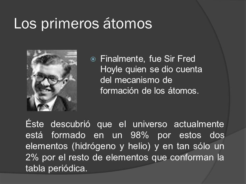 Los primeros átomos Finalmente, fue Sir Fred Hoyle quien se dio cuenta del mecanismo de formación de los átomos.
