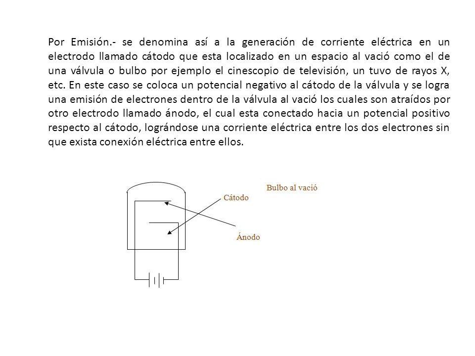 Por Emisión.- se denomina así a la generación de corriente eléctrica en un electrodo llamado cátodo que esta localizado en un espacio al vació como el de una válvula o bulbo por ejemplo el cinescopio de televisión, un tuvo de rayos X, etc.