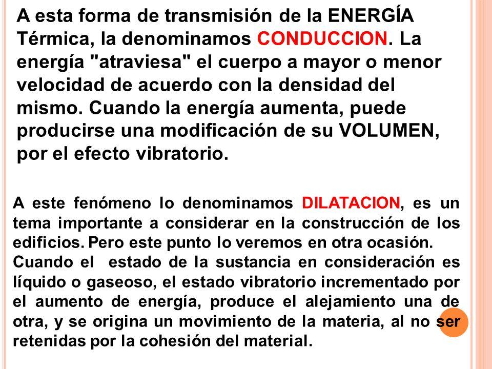 A esta forma de transmisión de la ENERGÍA Térmica, la denominamos CONDUCCION. La energía atraviesa el cuerpo a mayor o menor velocidad de acuerdo con la densidad del mismo. Cuando la energía aumenta, puede producirse una modificación de su VOLUMEN, por el efecto vibratorio.