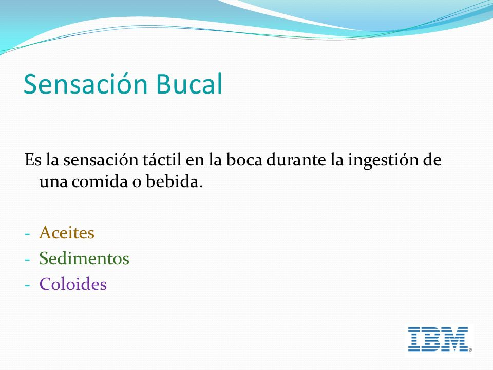 Sensación Bucal Es la sensación táctil en la boca durante la ingestión de una comida o bebida. Aceites.