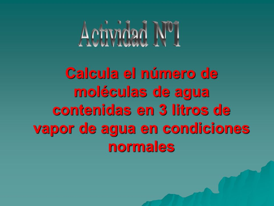 Actividad Nº1Calcula el número de moléculas de agua contenidas en 3 litros de vapor de agua en condiciones normales.