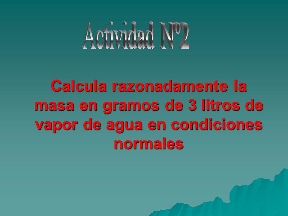 Actividad Nº2Calcula razonadamente la masa en gramos de 3 litros de vapor de agua en condiciones normales.