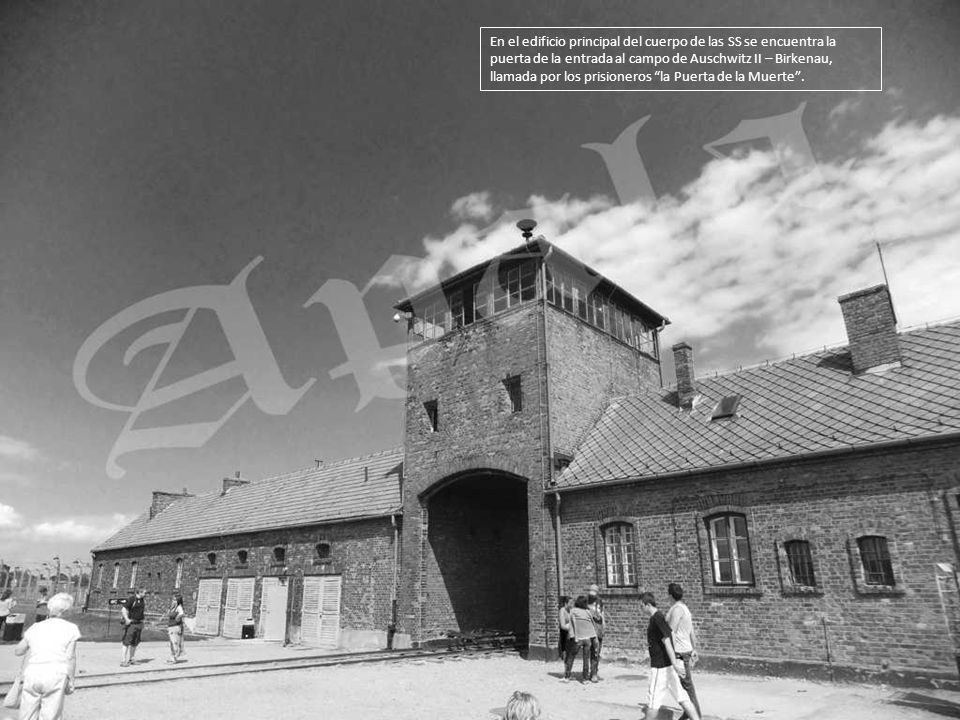En el edificio principal del cuerpo de las SS se encuentra la puerta de la entrada al campo de Auschwitz II – Birkenau, llamada por los prisioneros la Puerta de la Muerte .