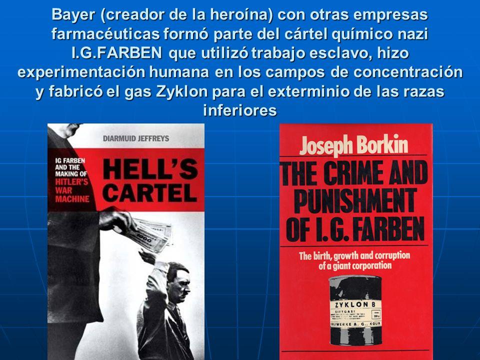 Bayer (creador de la heroína) con otras empresas farmacéuticas formó parte del cártel químico nazi I.G.FARBEN que utilizó trabajo esclavo, hizo experimentación humana en los campos de concentración y fabricó el gas Zyklon para el exterminio de las razas inferiores