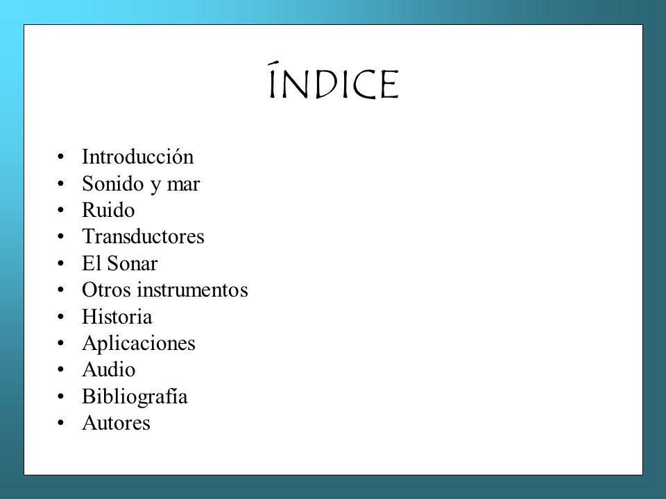 ÍNDICE Introducción Sonido y mar Ruido Transductores El Sonar