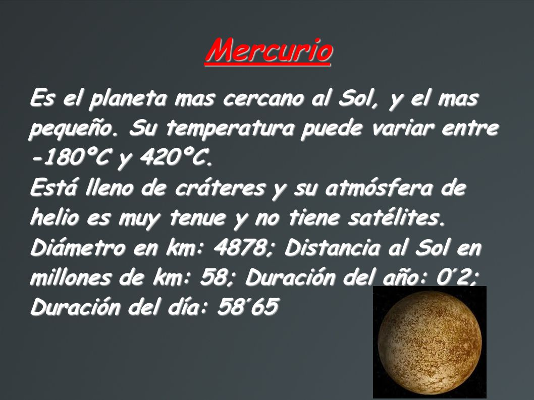 Mercurio Es el planeta mas cercano al Sol, y el mas pequeño. Su temperatura puede variar entre -180ºC y 420ºC.