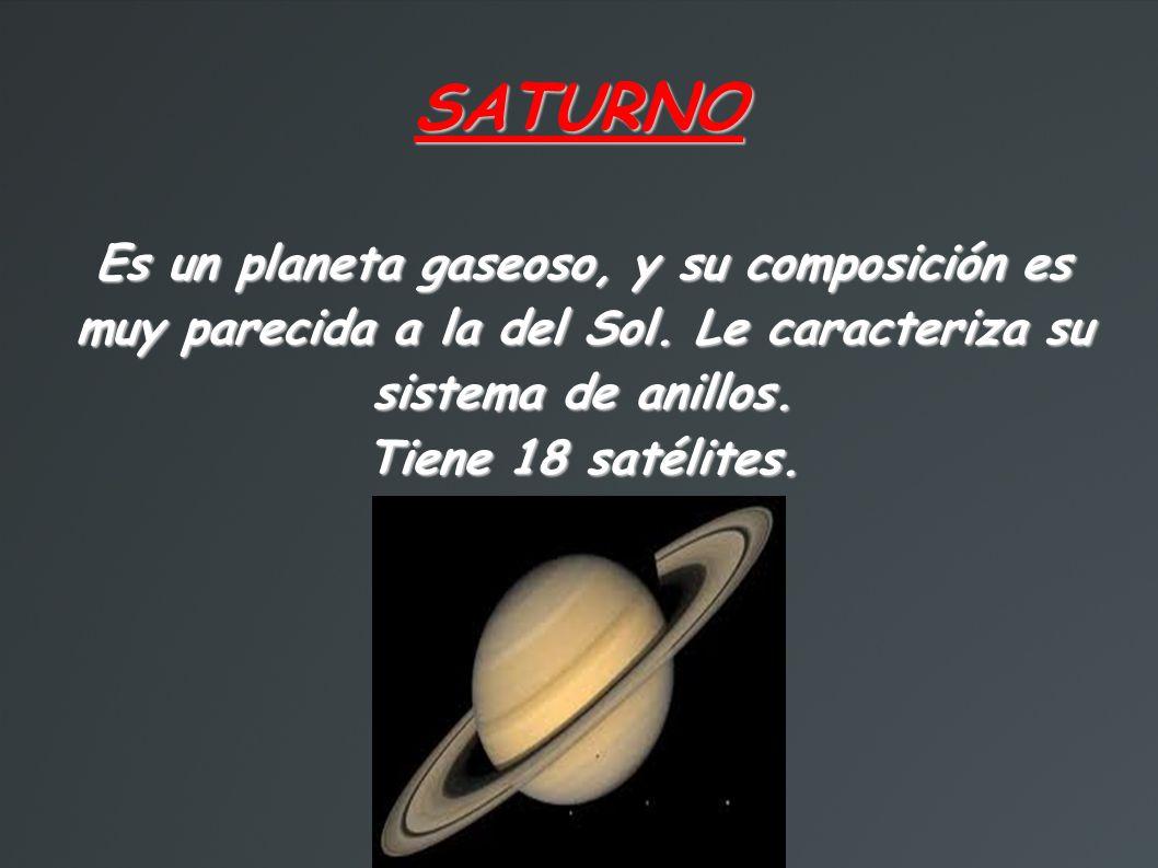 SATURNO Es un planeta gaseoso, y su composición es muy parecida a la del Sol. Le caracteriza su sistema de anillos.