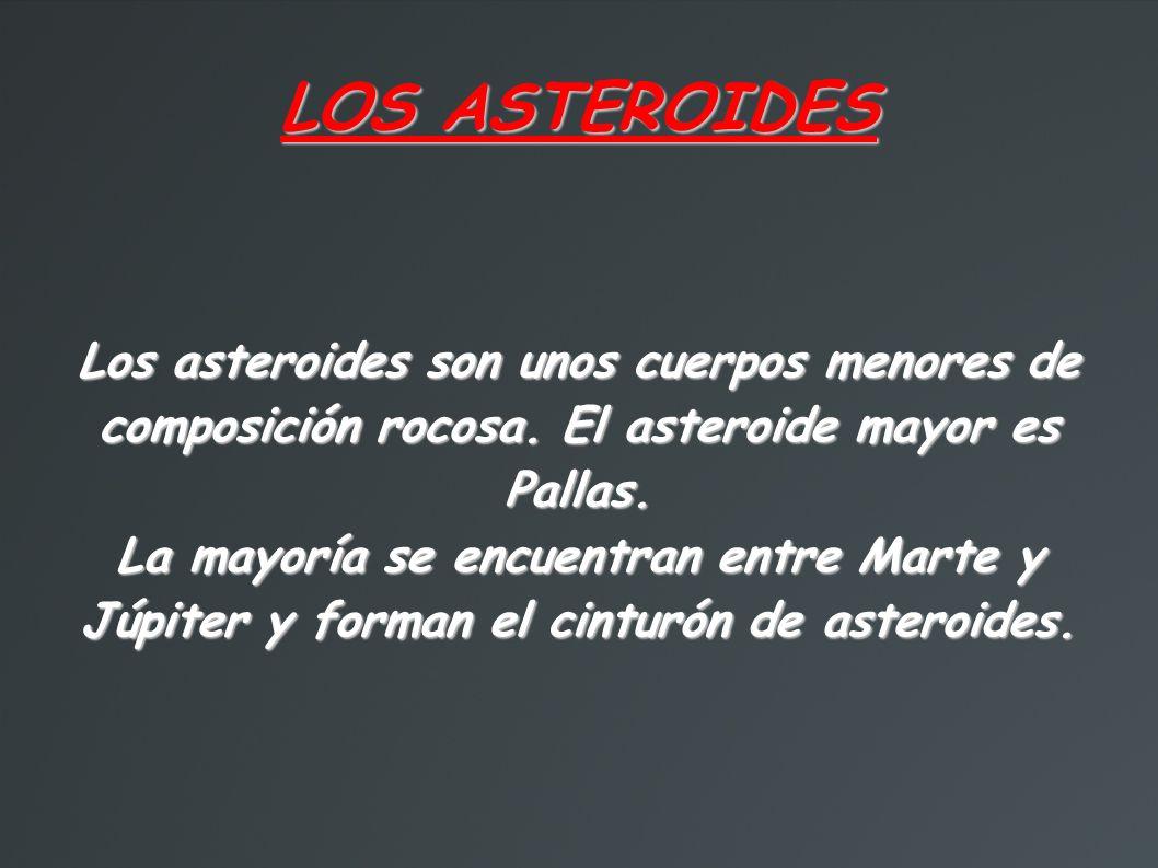 LOS ASTEROIDES Los asteroides son unos cuerpos menores de composición rocosa. El asteroide mayor es Pallas.