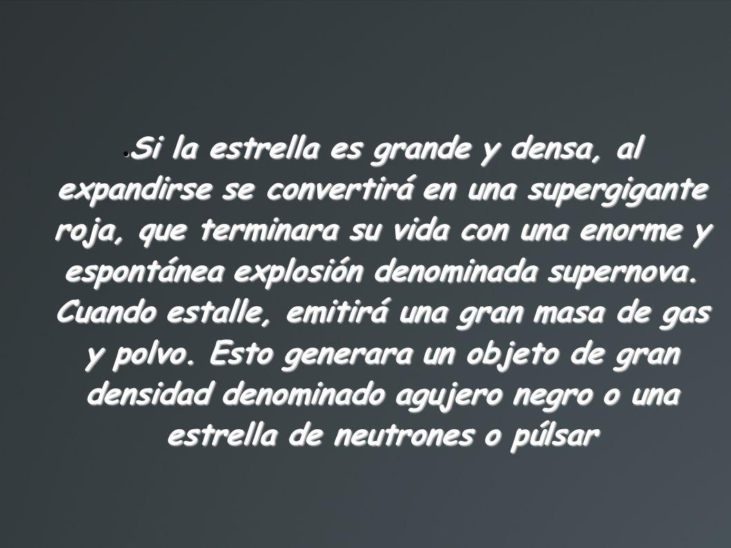 Si la estrella es grande y densa, al expandirse se convertirá en una supergigante roja, que terminara su vida con una enorme y espontánea explosión denominada supernova.