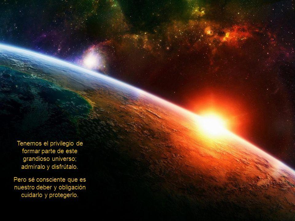 Tenemos el privilegio de formar parte de este grandioso universo; admíralo y disfrútalo.