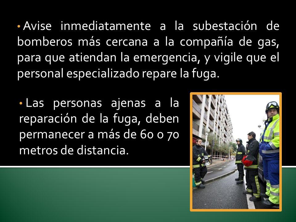 Avise inmediatamente a la subestación de bomberos más cercana a la compañía de gas, para que atiendan la emergencia, y vigile que el personal especializado repare la fuga.