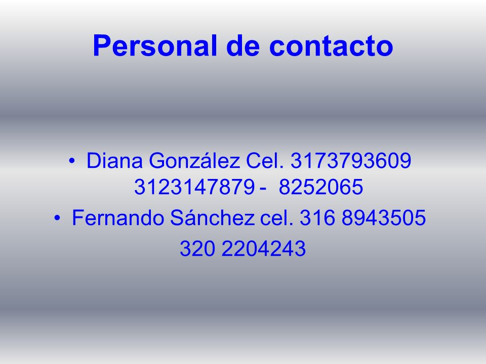 Personal de contacto Diana González Cel. 3173793609 3123147879 - 8252065. Fernando Sánchez cel. 316 8943505.