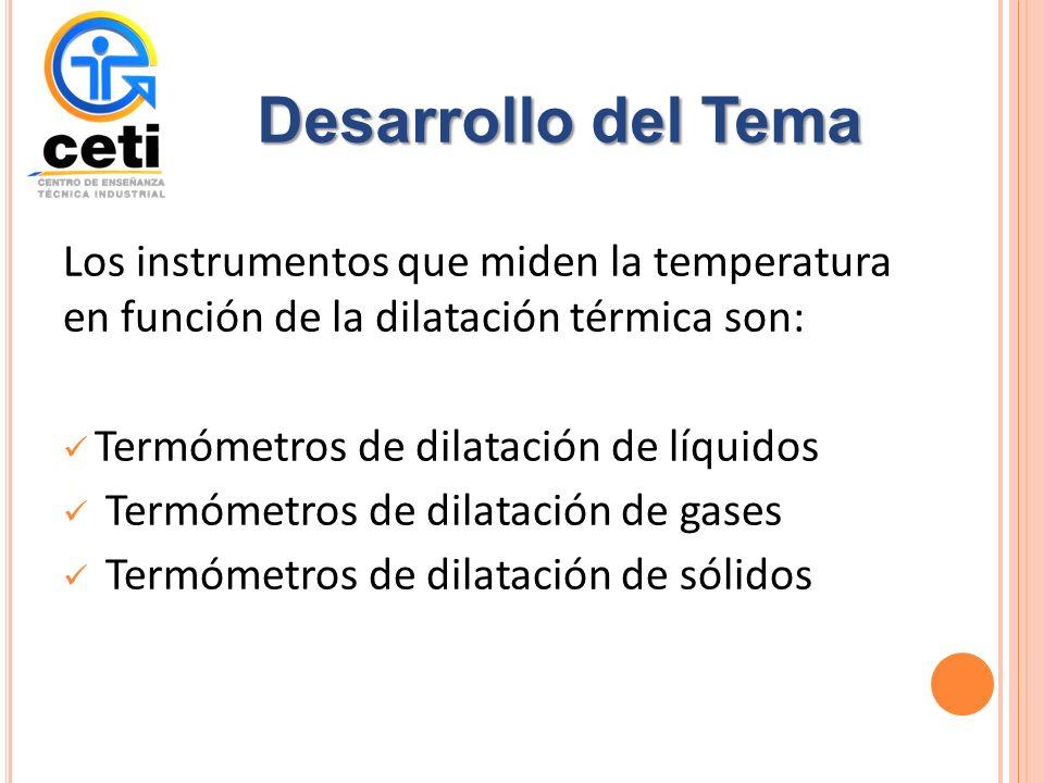 Desarrollo del Tema Los instrumentos que miden la temperatura en función de la dilatación térmica son: