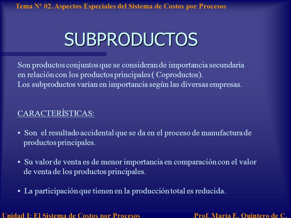 SUBPRODUCTOS Son productos conjuntos que se consideran de importancia secundaria. en relación con los productos principales ( Coproductos).