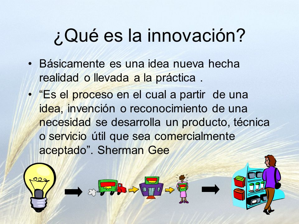 ¿Qué es la innovación Básicamente es una idea nueva hecha realidad o llevada a la práctica .