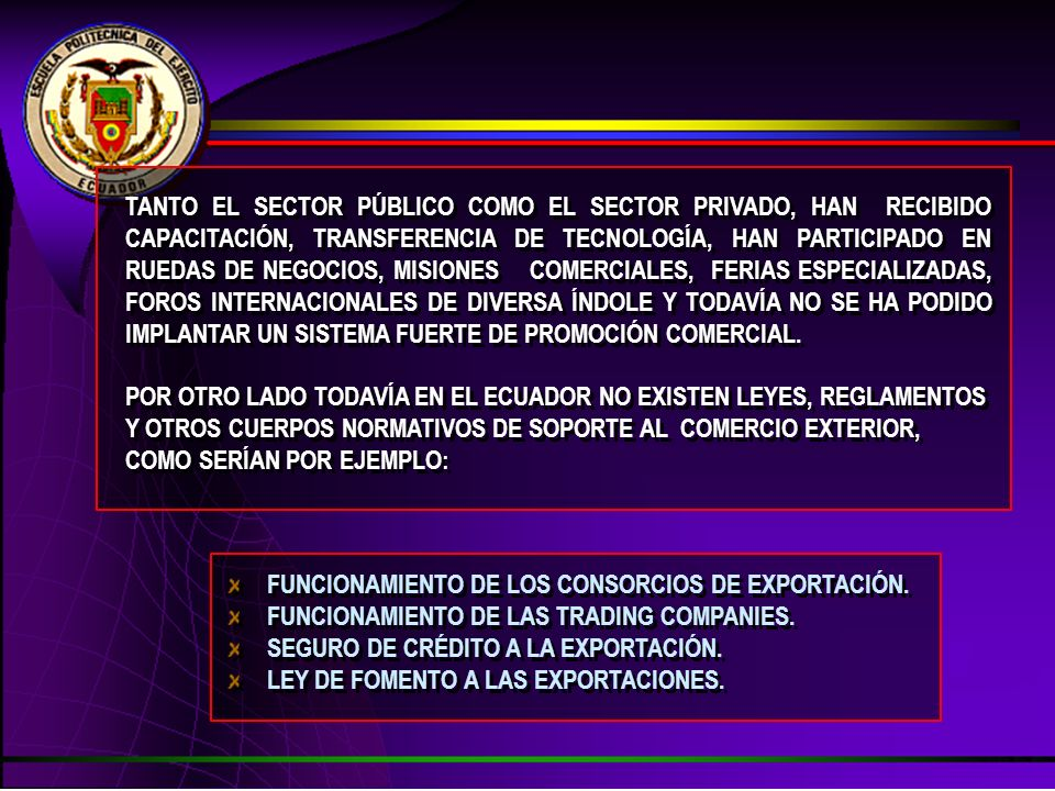 TANTO EL SECTOR PÚBLICO COMO EL SECTOR PRIVADO, HAN RECIBIDO CAPACITACIÓN, TRANSFERENCIA DE TECNOLOGÍA, HAN PARTICIPADO EN RUEDAS DE NEGOCIOS, MISIONES COMERCIALES, FERIAS ESPECIALIZADAS, FOROS INTERNACIONALES DE DIVERSA ÍNDOLE Y TODAVÍA NO SE HA PODIDO IMPLANTAR UN SISTEMA FUERTE DE PROMOCIÓN COMERCIAL.