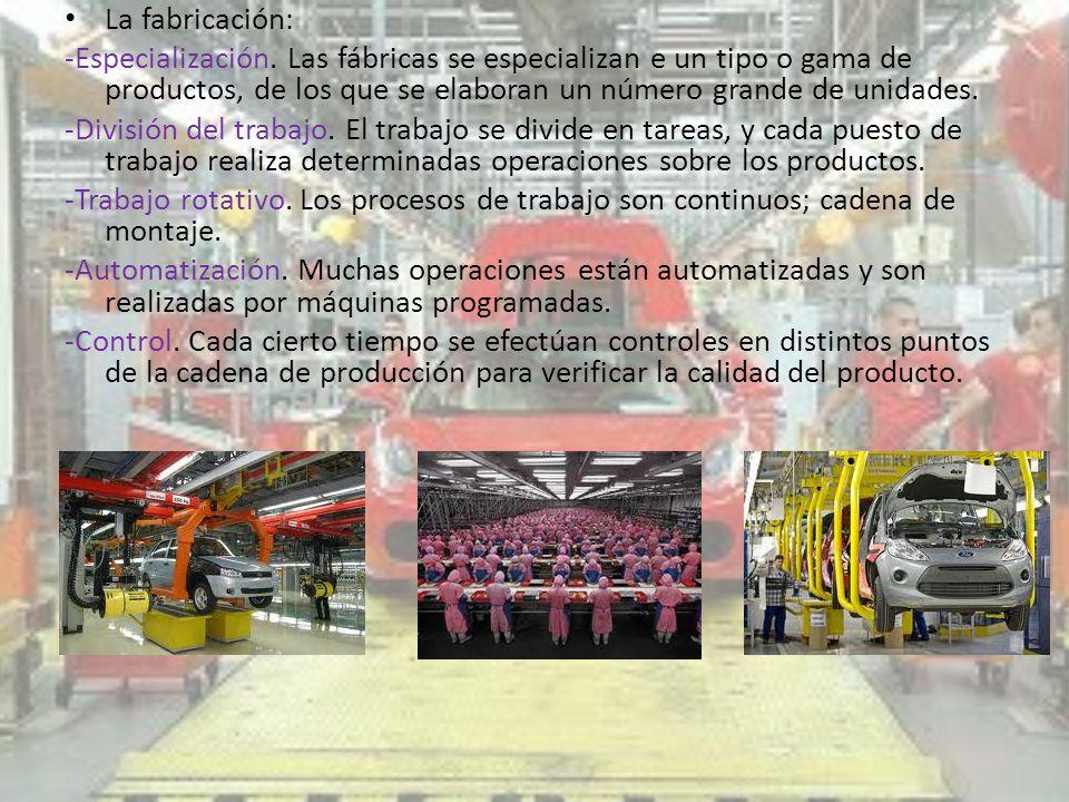 La fabricación:-Especialización. Las fábricas se especializan e un tipo o gama de productos, de los que se elaboran un número grande de unidades.