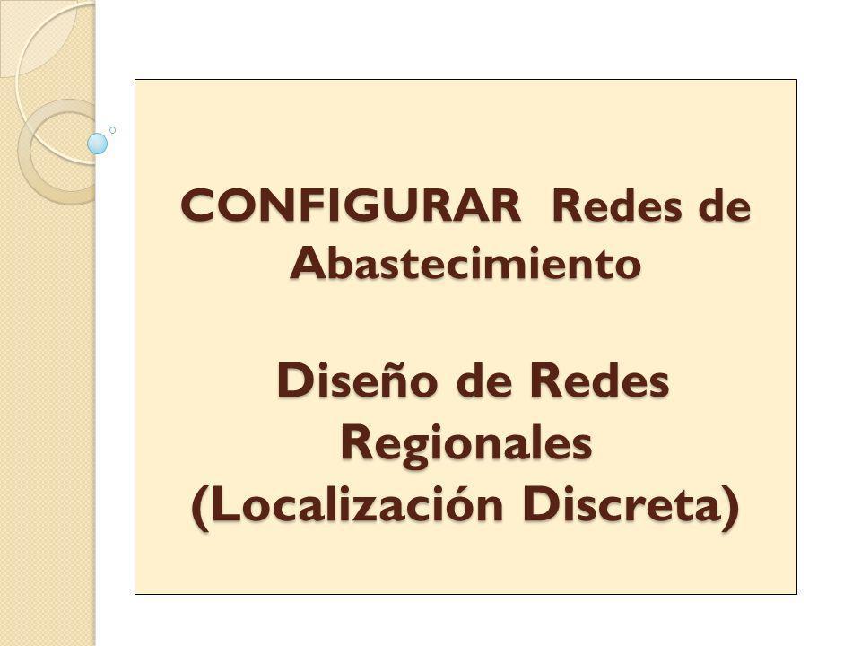CONFIGURAR Redes de Abastecimiento Diseño de Redes Regionales (Localización Discreta)