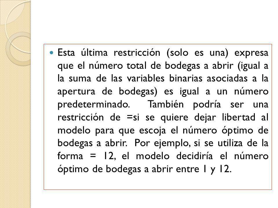 Esta última restricción (solo es una) expresa que el número total de bodegas a abrir (igual a la suma de las variables binarias asociadas a la apertura de bodegas) es igual a un número predeterminado.