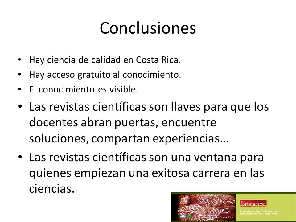 Conclusiones Hay ciencia de calidad en Costa Rica. Hay acceso gratuito al conocimiento. El conocimiento es visible.
