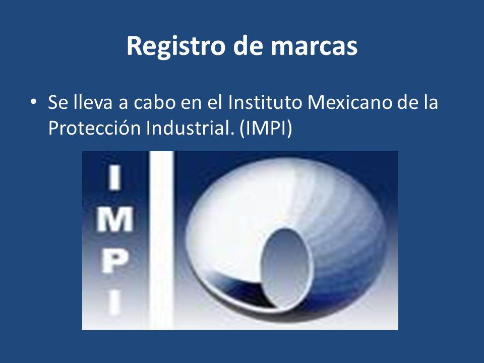 Registro de marcas Se lleva a cabo en el Instituto Mexicano de la Protección Industrial. (IMPI)