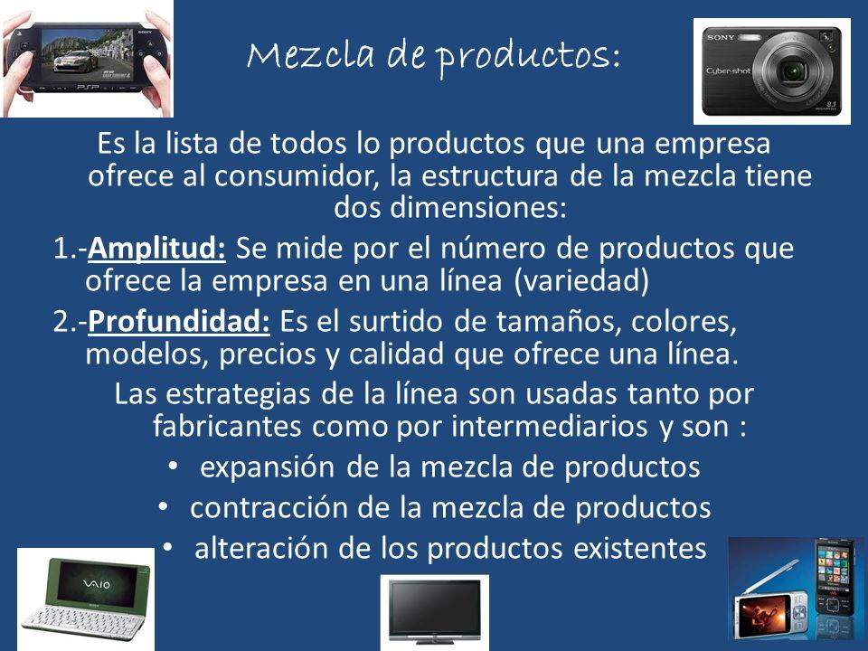 Mezcla de productos: Es la lista de todos lo productos que una empresa ofrece al consumidor, la estructura de la mezcla tiene dos dimensiones: