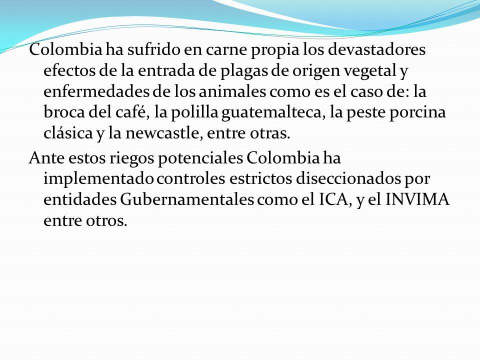 Colombia ha sufrido en carne propia los devastadores efectos de la entrada de plagas de origen vegetal y enfermedades de los animales como es el caso de: la broca del café, la polilla guatemalteca, la peste porcina clásica y la newcastle, entre otras.
