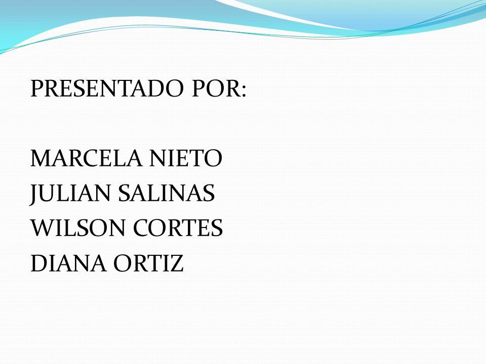 PRESENTADO POR: MARCELA NIETO JULIAN SALINAS WILSON CORTES DIANA ORTIZ
