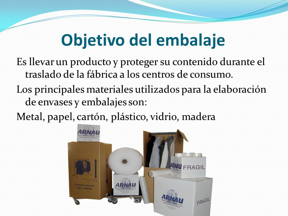 Objetivo del embalaje Es llevar un producto y proteger su contenido durante el traslado de la fábrica a los centros de consumo.
