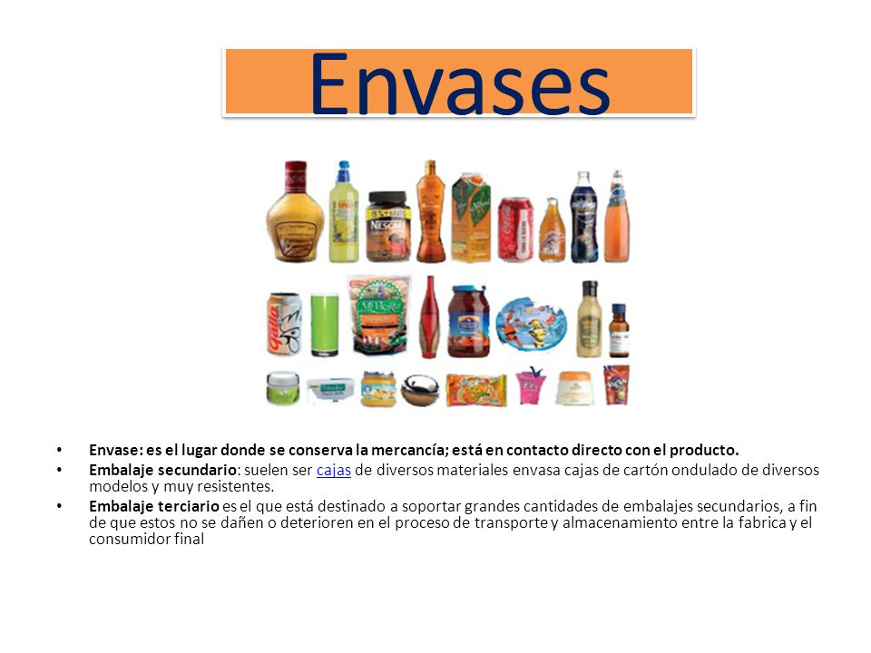 EnvasesEnvase: es el lugar donde se conserva la mercancía; está en contacto directo con el producto.