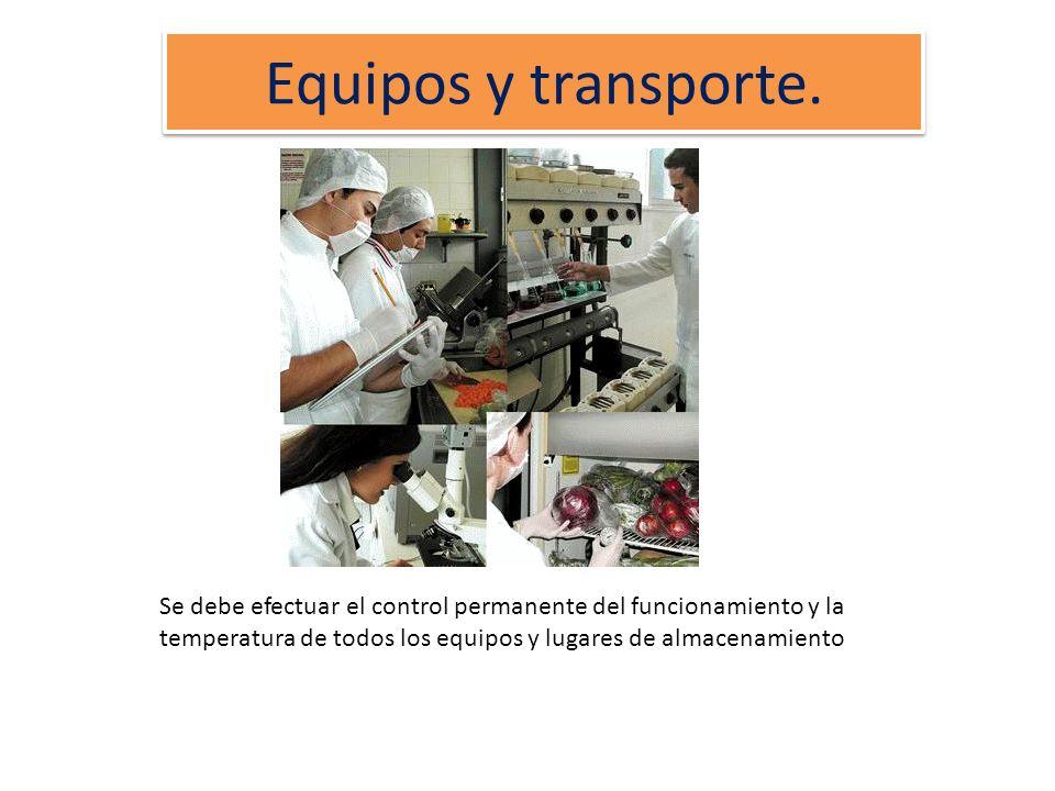 Equipos y transporte.Se debe efectuar el control permanente del funcionamiento y la temperatura de todos los equipos y lugares de almacenamiento.