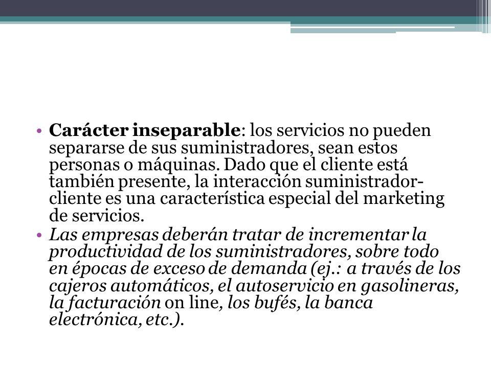 Carácter inseparable: los servicios no pueden separarse de sus suministradores, sean estos personas o máquinas. Dado que el cliente está también presente, la interacción suministrador- cliente es una característica especial del marketing de servicios.