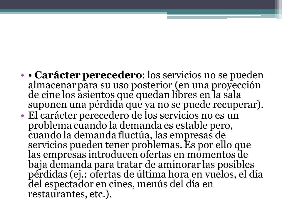 • Carácter perecedero: los servicios no se pueden almacenar para su uso posterior (en una proyección de cine los asientos que quedan libres en la sala suponen una pérdida que ya no se puede recuperar).