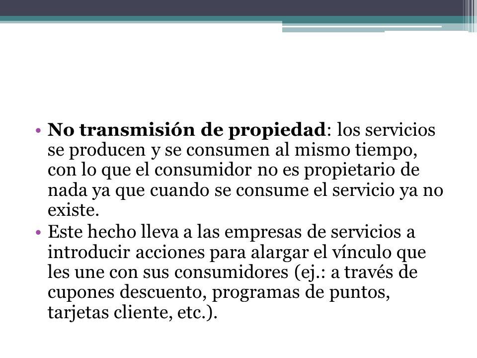 No transmisión de propiedad: los servicios se producen y se consumen al mismo tiempo, con lo que el consumidor no es propietario de nada ya que cuando se consume el servicio ya no existe.