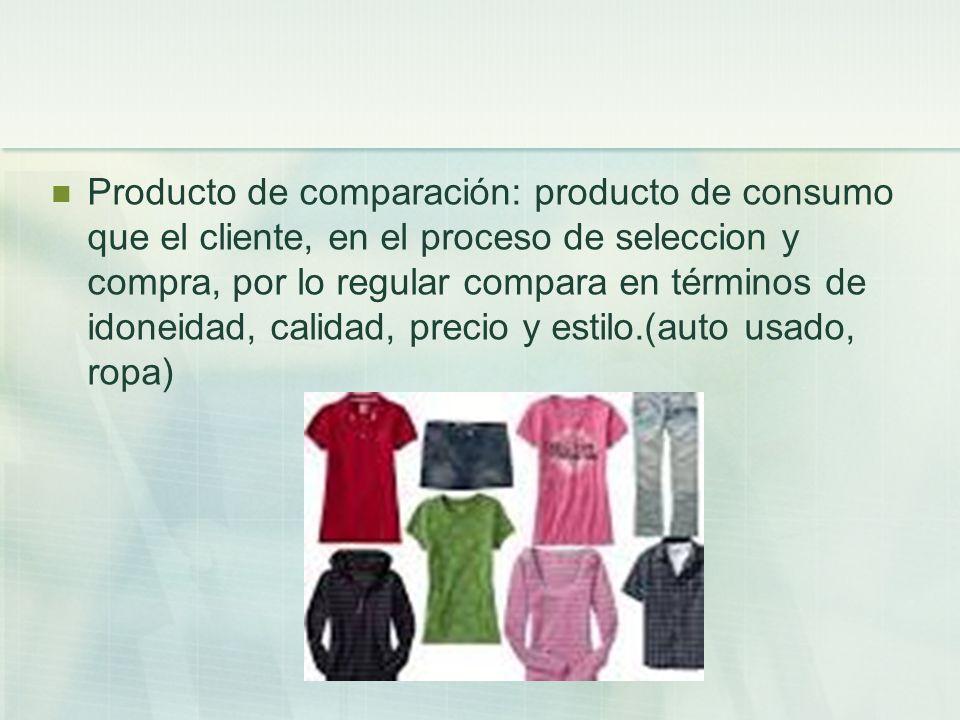 Producto de comparación: producto de consumo que el cliente, en el proceso de seleccion y compra, por lo regular compara en términos de idoneidad, calidad, precio y estilo.(auto usado, ropa)