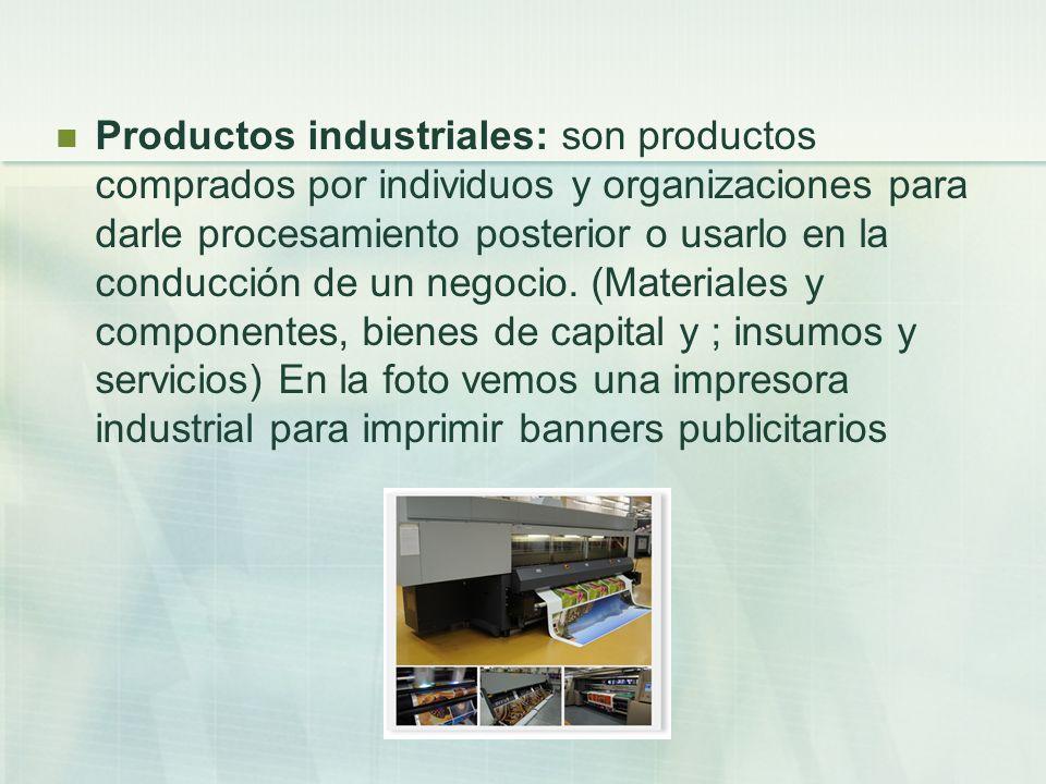 Productos industriales: son productos comprados por individuos y organizaciones para darle procesamiento posterior o usarlo en la conducción de un negocio.
