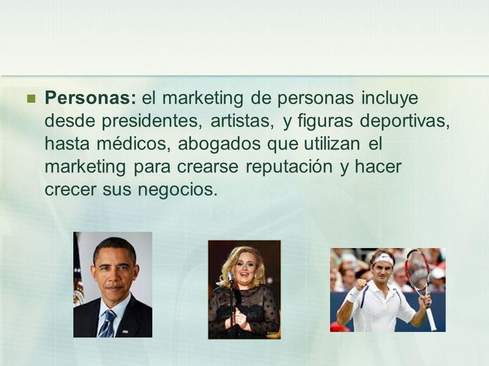 Personas: el marketing de personas incluye desde presidentes, artistas, y figuras deportivas, hasta médicos, abogados que utilizan el marketing para crearse reputación y hacer crecer sus negocios.